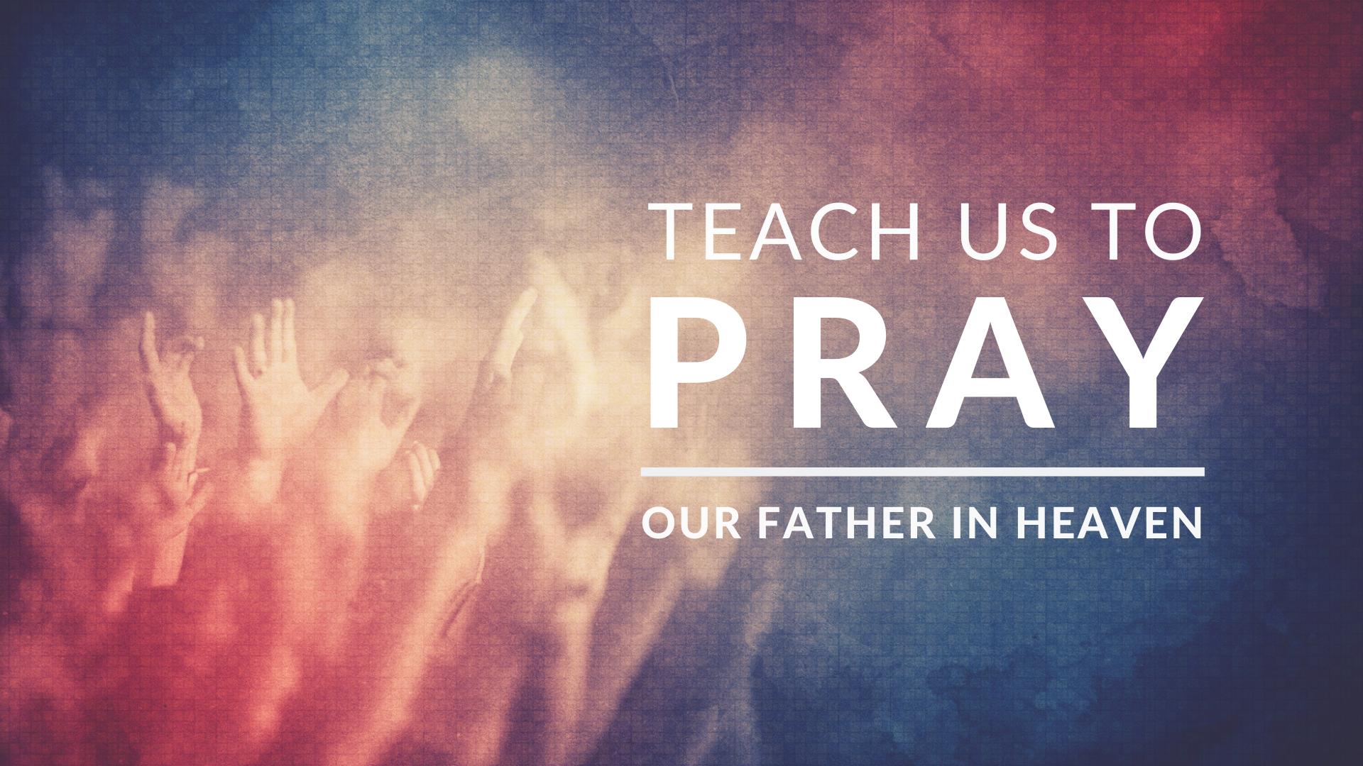 Teach Us to Pray: Our Father in Heaven